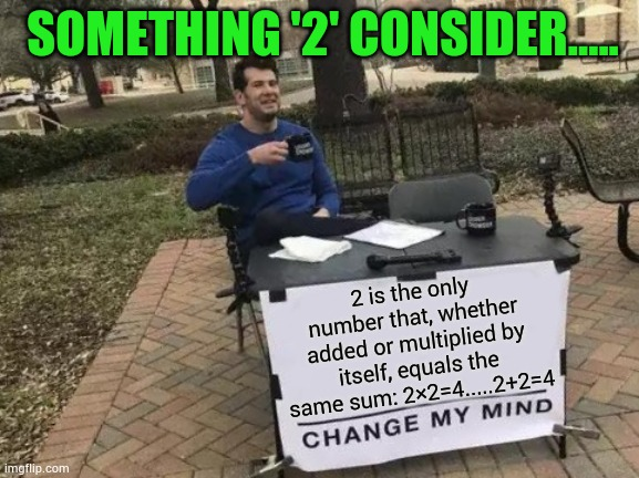 Something '2' consider |  SOMETHING '2' CONSIDER..... 2 is the only number that, whether added or multiplied by itself, equals the same sum: 2×2=4.....2+2=4 | image tagged in memes,change my mind,interesting,cool,fun | made w/ Imgflip meme maker