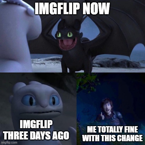 night fury |  IMGFLIP NOW; IMGFLIP THREE DAYS AGO; ME TOTALLY FINE WITH THIS CHANGE | image tagged in night fury | made w/ Imgflip meme maker