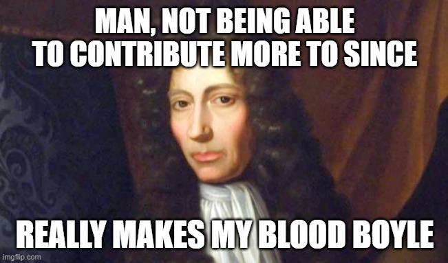 Oh, it just does |  MAN, NOT BEING ABLE TO CONTRIBUTE MORE TO SINCE; REALLY MAKES MY BLOOD BOYLE | image tagged in memes,historical meme | made w/ Imgflip meme maker