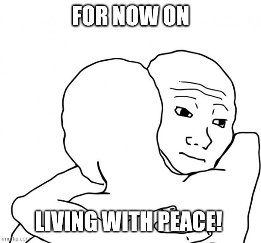 Peace Treaty |  FOR NOW ON; LIVING WITH PEACE! | image tagged in memes,i know that feel bro | made w/ Imgflip meme maker