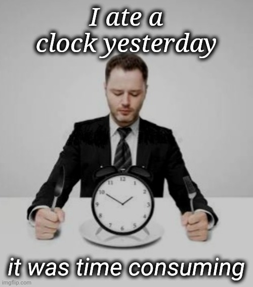 Time Consuming |  I ate a clock yesterday; it was time consuming | image tagged in eating,clock | made w/ Imgflip meme maker