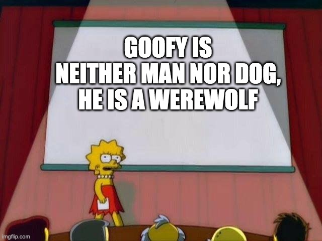 illuminati confirmed |  GOOFY IS NEITHER MAN NOR DOG, HE IS A WEREWOLF | image tagged in lisa simpson's presentation,goofy | made w/ Imgflip meme maker