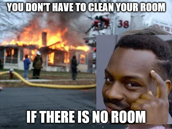 Disaster Girl Meme | YOU DON'T HAVE TO CLEAN YOUR ROOM IF THERE IS NO ROOM | image tagged in memes,disaster girl | made w/ Imgflip meme maker