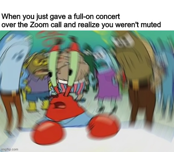Mr Krabs Blur Meme |  When you just gave a full-on concert over the Zoom call and realize you weren't muted | image tagged in memes,mr krabs blur meme | made w/ Imgflip meme maker