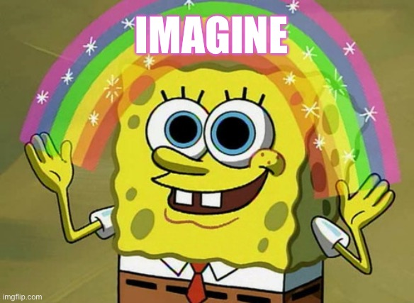 Imagination Spongebob Meme | IMAGINE | image tagged in memes,imagination spongebob | made w/ Imgflip meme maker