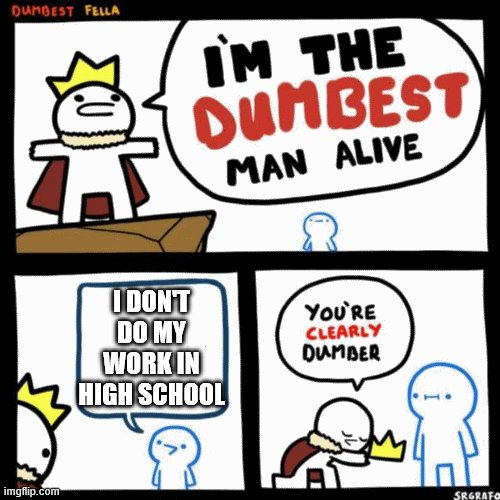 Lets forget about the pandamic for a second ok? |  I DON'T DO MY WORK IN HIGH SCHOOL | image tagged in i'm the dumbest man alive,highschool | made w/ Imgflip meme maker