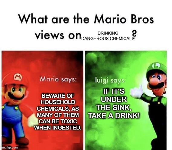 TiDe PoD cHaLlEnGe OwO |  DRINKING DANGEROUS CHEMICALS; IF IT'S UNDER THE SINK, TAKE A DRINK! BEWARE OF HOUSEHOLD CHEMICALS, AS MANY OF THEM CAN BE TOXIC WHEN INGESTED. | image tagged in mario bros views,dank,meme,dank memes,take a drink | made w/ Imgflip meme maker