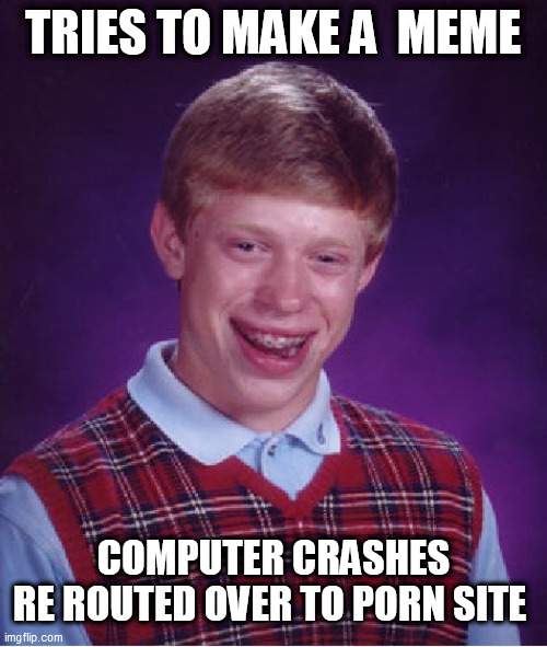 Bad Luck Brian Meme | TRIES TO MAKE A  MEME COMPUTER CRASHES  RE ROUTED OVER TO PORN SITE | image tagged in memes,bad luck brian | made w/ Imgflip meme maker