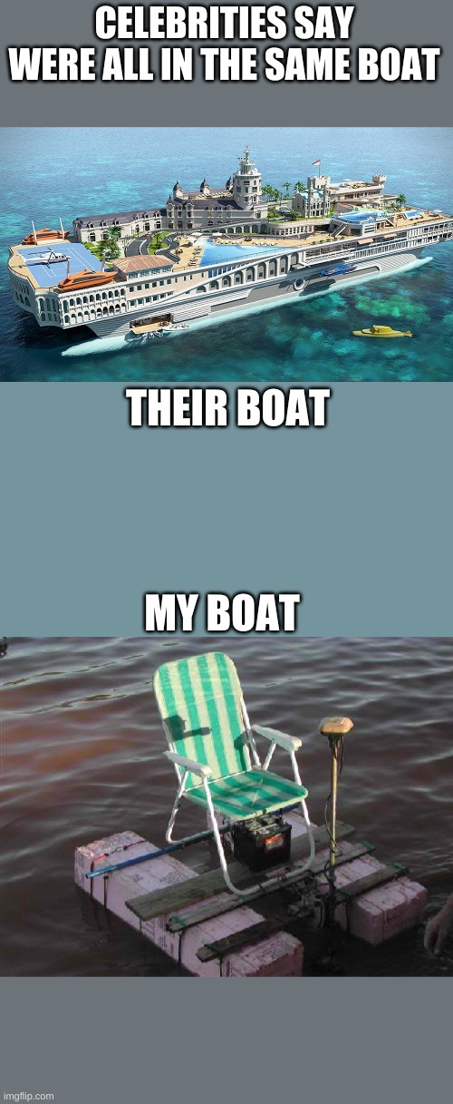 WERE NOT IN THE SAME BOAT!! |  CELEBRITIES SAY WERE ALL IN THE SAME BOAT; THEIR BOAT; MY BOAT | image tagged in boats,rich people | made w/ Imgflip meme maker