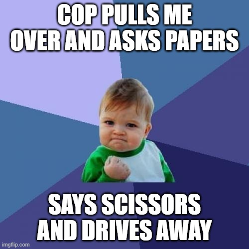 Success Kid |  COP PULLS ME OVER AND ASKS PAPERS; SAYS SCISSORS AND DRIVES AWAY | image tagged in memes,success kid | made w/ Imgflip meme maker