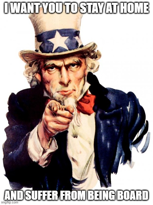 Uncle Sam Meme |  I WANT YOU TO STAY AT HOME; AND SUFFER FROM BEING BOARD | image tagged in memes,uncle sam | made w/ Imgflip meme maker