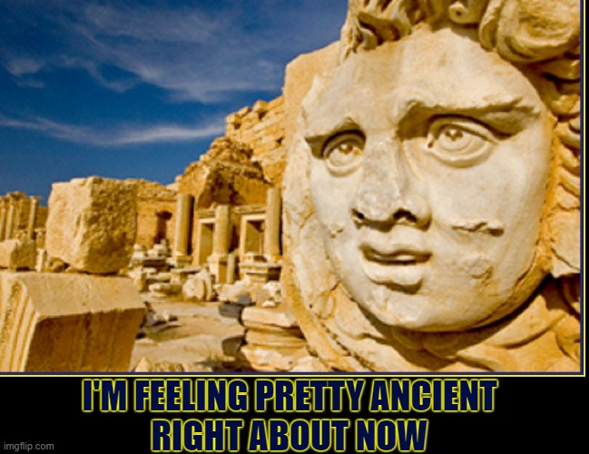 One of the Wonders of the Ancient World: Kilo the Komplainer at I-Gripe-a-lot |  I'M FEELING PRETTY ANCIENT RIGHT ABOUT NOW | image tagged in vince vance,seven,wonders,ancient,world,historical meme | made w/ Imgflip meme maker