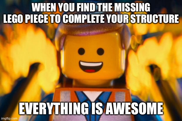 lego movie emmet |  WHEN YOU FIND THE MISSING LEGO PIECE TO COMPLETE YOUR STRUCTURE; EVERYTHING IS AWESOME | image tagged in lego movie emmet | made w/ Imgflip meme maker