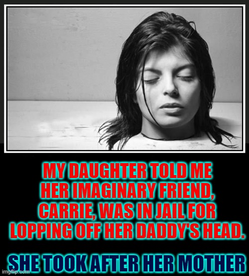 I'm Lucky I Made it Out if Parenthood Alive |  MY DAUGHTER TOLD ME HER IMAGINARY FRIEND, CARRIE, WAS IN JAIL FOR LOPPING OFF HER DADDY'S HEAD. SHE TOOK AFTER HER MOTHER | image tagged in vince vance,parenting,being a parent,psycho,children,new memes | made w/ Imgflip meme maker