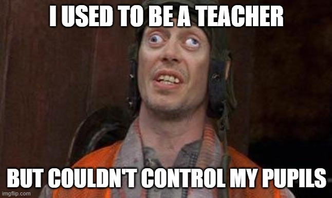 bad pun |  I USED TO BE A TEACHER; BUT COULDN'T CONTROL MY PUPILS | image tagged in looks good to me,bad pun,funny,funny memes | made w/ Imgflip meme maker