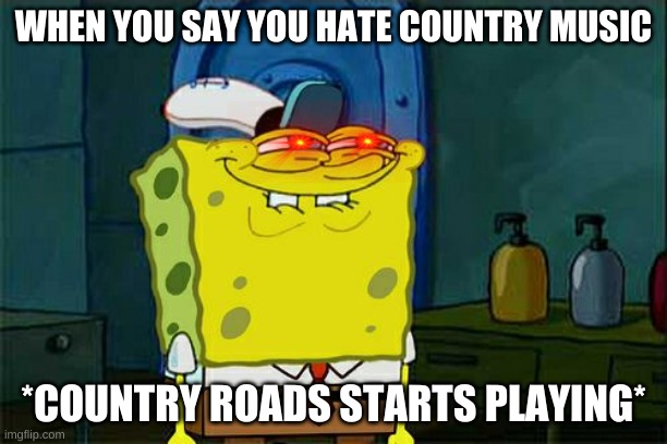 Even Spongebob likes Country Roads |  WHEN YOU SAY YOU HATE COUNTRY MUSIC; *COUNTRY ROADS STARTS PLAYING* | image tagged in memes,don't you squidward,country music,west virginia | made w/ Imgflip meme maker