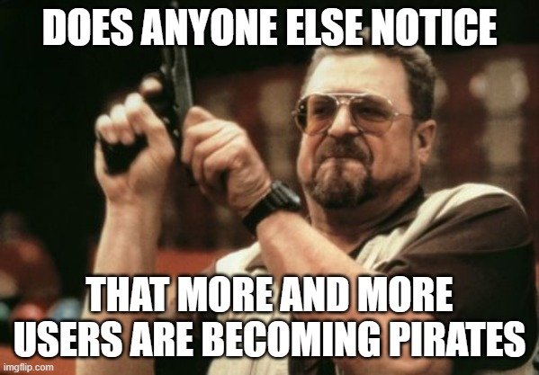 Seriously tho, is this a thing now? |  DOES ANYONE ELSE NOTICE; THAT MORE AND MORE USERS ARE BECOMING PIRATES | image tagged in memes,am i the only one around here,pirate | made w/ Imgflip meme maker