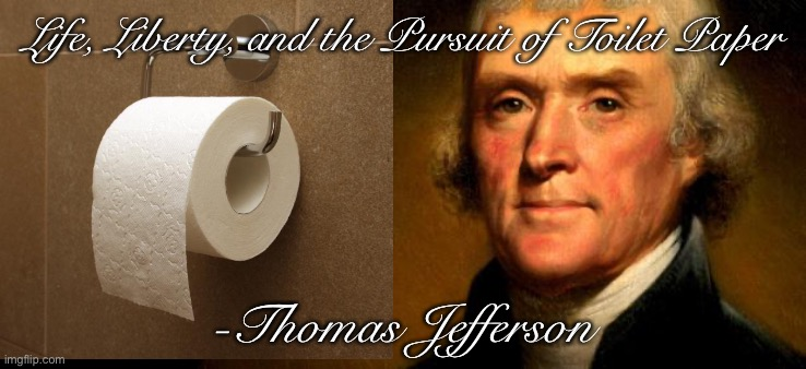 Thomas Jefferson  | Life, Liberty, and the Pursuit of Toilet Paper -Thomas Jefferson | image tagged in thomas jefferson | made w/ Imgflip meme maker