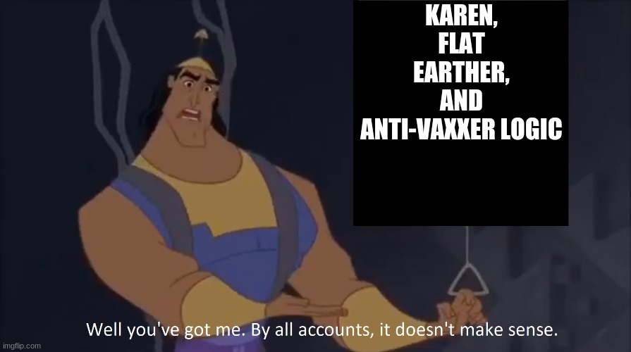 I agree with Kronk |  KAREN, FLAT EARTHER, AND ANTI-VAXXER LOGIC | image tagged in kronk - doesn't make sense captioned,so true memes,delusional | made w/ Imgflip meme maker