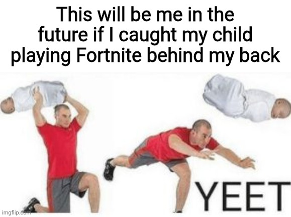 Yeetus Yeetus Fortnitus Deletus |  This will be me in the future if I caught my child playing Fortnite behind my back | image tagged in yeet baby,yeet,fortnite sucks,its so bad,i want to die,memes | made w/ Imgflip meme maker