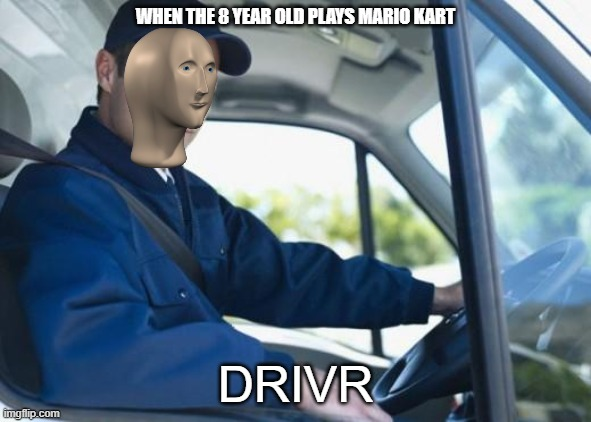 truck driver |  WHEN THE 8 YEAR OLD PLAYS MARIO KART; DRIVR | image tagged in truck driver | made w/ Imgflip meme maker