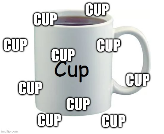 CUP. |  CUP; CUP; CUP; CUP; CUP; CUP; CUP; CUP; CUP; CUP | image tagged in cup,coffee cup,world cup,cuphead,hiccup,cupid | made w/ Imgflip meme maker
