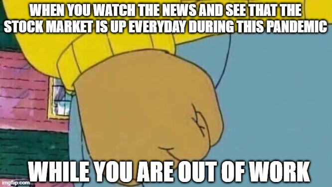 Arthur Fist |  WHEN YOU WATCH THE NEWS AND SEE THAT THE STOCK MARKET IS UP EVERYDAY DURING THIS PANDEMIC; WHILE YOU ARE OUT OF WORK | image tagged in memes,arthur fist | made w/ Imgflip meme maker