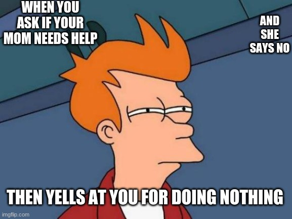 Futurama Fry Meme |  WHEN YOU ASK IF YOUR MOM NEEDS HELP; AND SHE SAYS NO; THEN YELLS AT YOU FOR DOING NOTHING | image tagged in memes,futurama fry | made w/ Imgflip meme maker