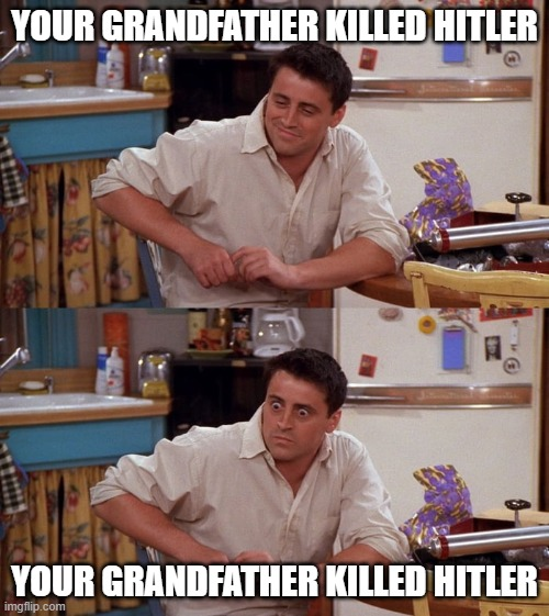 Joey meme |  YOUR GRANDFATHER KILLED HITLER; YOUR GRANDFATHER KILLED HITLER | image tagged in joey meme | made w/ Imgflip meme maker