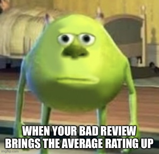 Big bruh moment |  WHEN YOUR BAD REVIEW BRINGS THE AVERAGE RATING UP | image tagged in mike wazowski face swap,hold up,mike wazowski,lol,memes | made w/ Imgflip meme maker