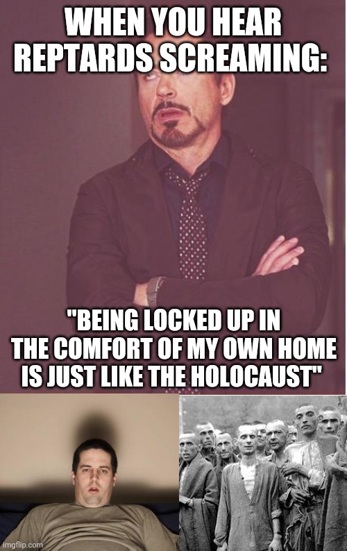 "WHEN YOU HEAR REPTARDS SCREAMING:; ""BEING LOCKED UP IN THE COMFORT OF MY OWN HOME IS JUST LIKE THE HOLOCAUST"" 