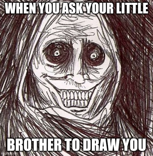 lol |  WHEN YOU ASK YOUR LITTLE; BROTHER TO DRAW YOU | image tagged in memes,unwanted house guest | made w/ Imgflip meme maker
