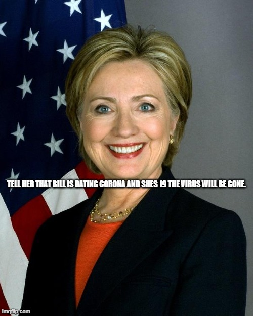 Hillary Clinton |  TELL HER THAT BILL IS DATING CORONA AND SHES 19 THE VIRUS WILL BE GONE. | image tagged in memes,hillary clinton | made w/ Imgflip meme maker