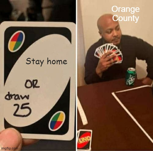 UNO Draw 25 Cards |  Orange County; Stay home | image tagged in memes,uno draw 25 cards,uno,covid-19,coronavirus,fun | made w/ Imgflip meme maker