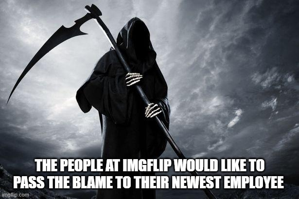 Death | THE PEOPLE AT IMGFLIP WOULD LIKE TO PASS THE BLAME TO THEIR NEWEST EMPLOYEE | image tagged in death | made w/ Imgflip meme maker