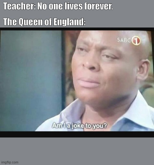 Am I a joke to you? |  Teacher: No one lives forever. The Queen of England: | image tagged in am i a joke to you | made w/ Imgflip meme maker