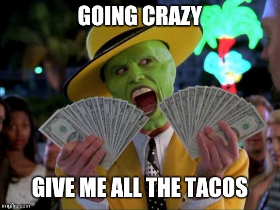 Money Money |  GOING CRAZY; GIVE ME ALL THE TACOS | image tagged in memes,money money | made w/ Imgflip meme maker