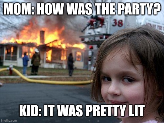Disaster Girl |  MOM: HOW WAS THE PARTY? KID: IT WAS PRETTY LIT | image tagged in memes,disaster girl | made w/ Imgflip meme maker