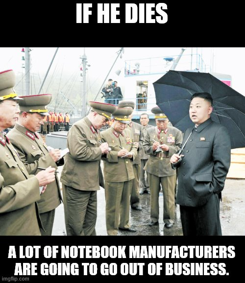 IF HE DIES A LOT OF NOTEBOOK MANUFACTURERS ARE GOING TO GO OUT OF BUSINESS. | made w/ Imgflip meme maker