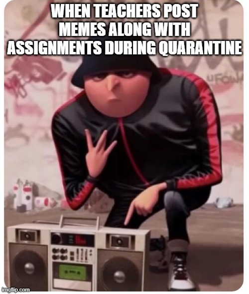 WHEN TEACHERS POST MEMES ALONG WITH ASSIGNMENTS DURING QUARANTINE | image tagged in cool gru | made w/ Imgflip meme maker