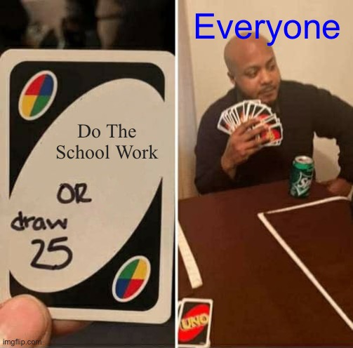 UNO Draw 25 Cards |  Everyone; Do The School Work | image tagged in memes,uno draw 25 cards,uno,funny memes,quarantine,school | made w/ Imgflip meme maker