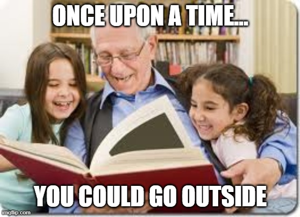 Storytelling Grandpa |  ONCE UPON A TIME... YOU COULD GO OUTSIDE | image tagged in memes,storytelling grandpa | made w/ Imgflip meme maker