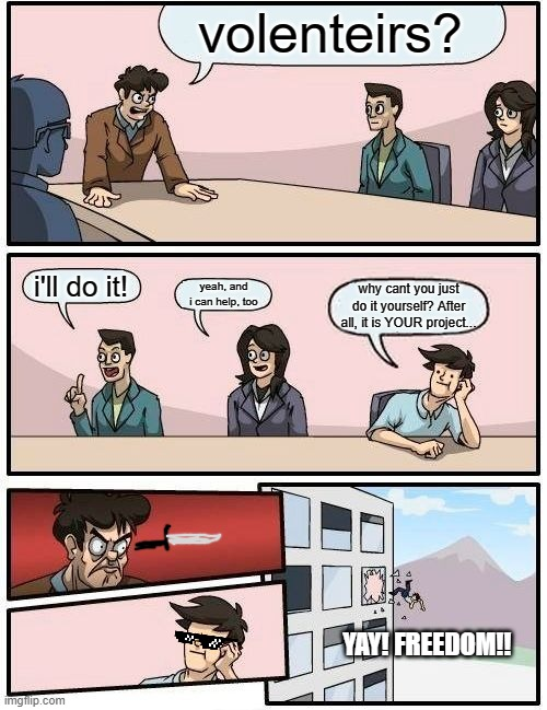 Boardroom Meeting Suggestion Meme |  volenteirs? i'll do it! yeah, and i can help, too; why cant you just do it yourself? After all, it is YOUR project... YAY! FREEDOM!! | image tagged in memes,boardroom meeting suggestion | made w/ Imgflip meme maker