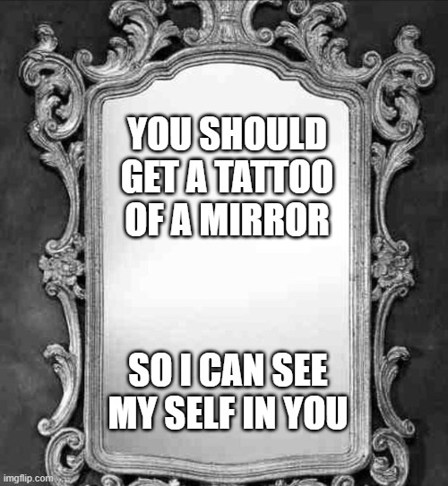 Mirror |  YOU SHOULD GET A TATTOO OF A MIRROR; SO I CAN SEE MY SELF IN YOU | image tagged in mirror,memes,pickup lines,funny,lmao,tattoo | made w/ Imgflip meme maker