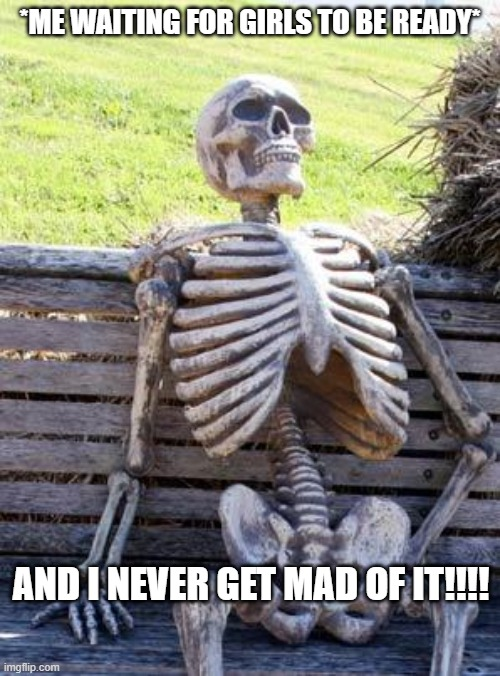 Waiting Skeleton Meme |  *ME WAITING FOR GIRLS TO BE READY*; AND I NEVER GET MAD OF IT!!!! | image tagged in memes,waiting skeleton | made w/ Imgflip meme maker