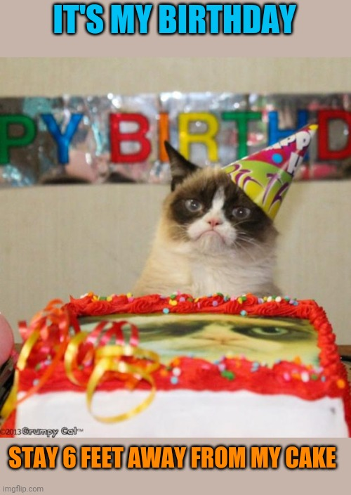 Grumpy Cat Birthday Meme | IT'S MY BIRTHDAY STAY 6 FEET AWAY FROM MY CAKE | image tagged in memes,grumpy cat birthday,grumpy cat | made w/ Imgflip meme maker