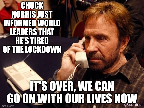 Lockdown Over |  CHUCK NORRIS JUST INFORMED WORLD LEADERS THAT HE'S TIRED OF THE LOCKDOWN; IT'S OVER, WE CAN GO ON WITH OUR LIVES NOW | image tagged in memes,chuck norris phone,chuck norris | made w/ Imgflip meme maker