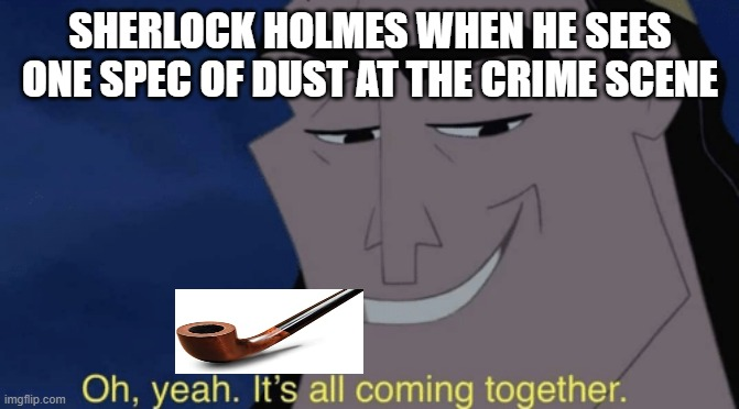 It's all coming together |  SHERLOCK HOLMES WHEN HE SEES ONE SPEC OF DUST AT THE CRIME SCENE | image tagged in it's all coming together | made w/ Imgflip meme maker