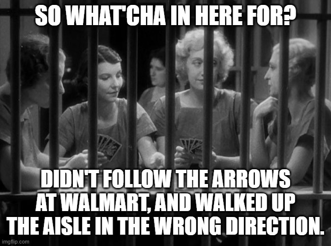 Walmart Jail |  SO WHAT'CHA IN HERE FOR? DIDN'T FOLLOW THE ARROWS AT WALMART, AND WALKED UP THE AISLE IN THE WRONG DIRECTION. | image tagged in jail,walmart | made w/ Imgflip meme maker