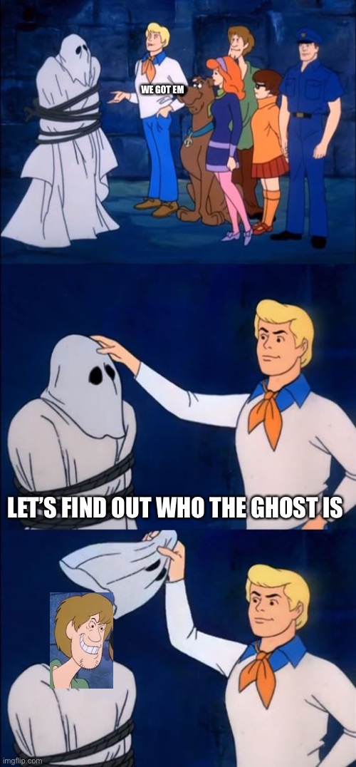 Revenge shaggy |  WE GOT EM; LET'S FIND OUT WHO THE GHOST IS | image tagged in scooby doo | made w/ Imgflip meme maker